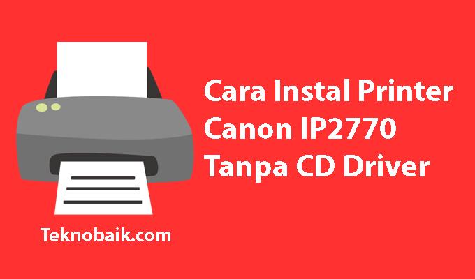 Cara Instal Printer Canon Ip2770 Tanpa Cd Driver Dengan Mudah